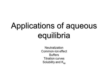 Applications of aqueous equilibria Neutralization Common-Ion effect Buffers Titration curves Solubility and K sp.