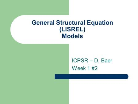 General Structural Equation (LISREL) Models ICPSR – D. Baer Week 1 #2.