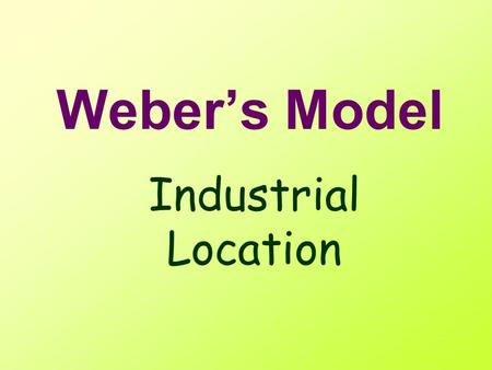 Weber's Model Industrial Location Locational Model What is a model? –Simplified –representative / common key features.