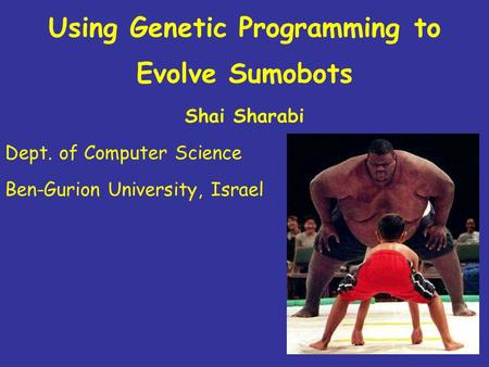 Using Genetic Programming to Evolve Sumobots Shai Sharabi Dept. of Computer Science Ben-Gurion University, Israel.