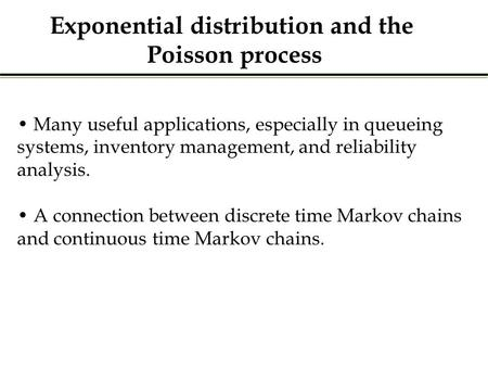 Many useful applications, especially in queueing systems, inventory management, and reliability analysis. A connection between discrete time Markov chains.