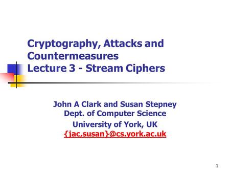 1 Cryptography, Attacks and Countermeasures Lecture 3 - Stream Ciphers John A Clark and Susan Stepney Dept. of Computer Science University of York, UK.
