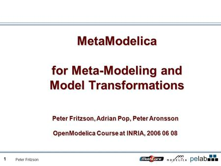 Peter Fritzson 1 MetaModelica for Meta-Modeling and Model Transformations Peter Fritzson, Adrian Pop, Peter Aronsson OpenModelica Course at INRIA, 2006.