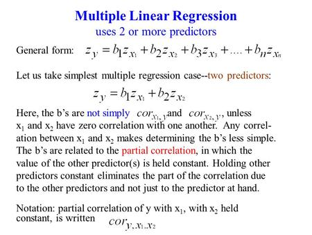Multiple Linear Regression uses 2 or more predictors General form: Let us take simplest multiple regression case--two predictors: Here, the b's are not.