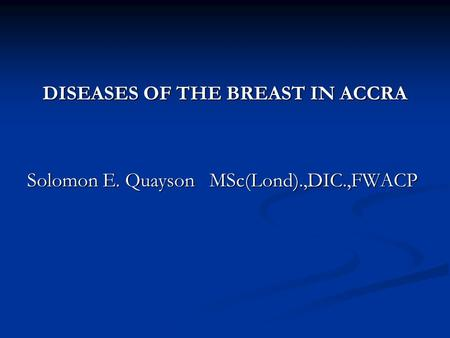 DISEASES OF THE BREAST IN ACCRA Solomon E. Quayson MSc(Lond).,DIC.,FWACP.