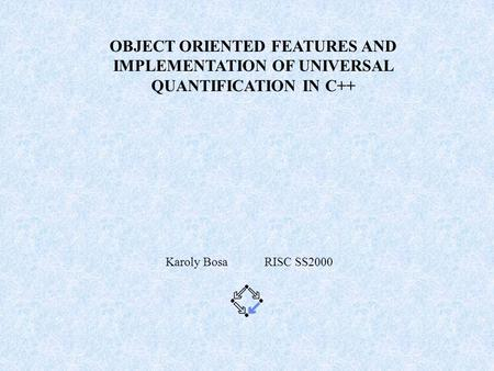 OBJECT ORIENTED FEATURES AND IMPLEMENTATION OF UNIVERSAL QUANTIFICATION IN C++ Karoly Bosa RISC SS2000.