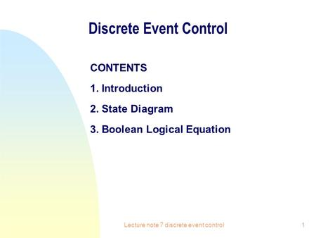 Lecture note 7 discrete event control1 Discrete Event Control CONTENTS 1. Introduction 2. State Diagram 3. Boolean Logical Equation.