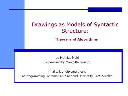 Drawings as Models of Syntactic Structure: Theory and Algorithms by Mathias Möhl supervised by Marco Kuhlmann final talk of diploma thesis at Programming.