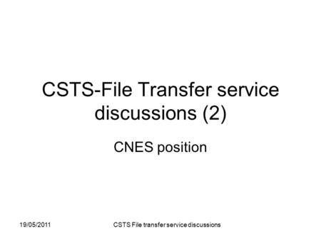 19/05/2011 CSTS File transfer service discussions CSTS-File Transfer service discussions (2) CNES position.