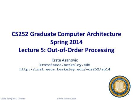 © Krste Asanovic, 2014CS252, Spring 2014, Lecture 5 CS252 Graduate Computer Architecture Spring 2014 Lecture 5: Out-of-Order Processing Krste Asanovic.