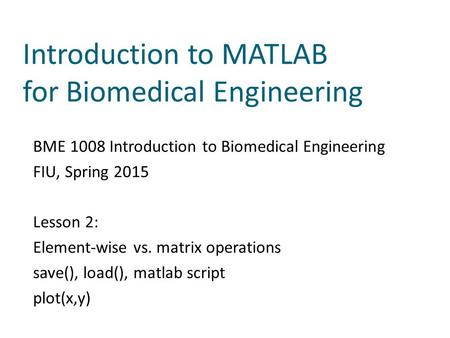 Introduction to MATLAB for Biomedical Engineering BME 1008 Introduction to Biomedical Engineering FIU, Spring 2015 Lesson 2: Element-wise vs. matrix operations.