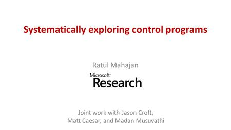 Systematically exploring control programs Ratul Mahajan Joint work with Jason Croft, Matt Caesar, and Madan Musuvathi.