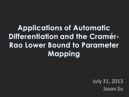 July 31, 2013 Jason Su. Background and Tools Cramér-Rao Lower Bound (CRLB) Automatic Differentiation (AD) Applications in Parameter Mapping Evaluating.