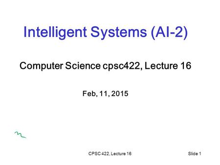 CPSC 422, Lecture 16Slide 1 Intelligent Systems (AI-2) Computer Science cpsc422, Lecture 16 Feb, 11, 2015.