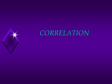 CORRELATION. Overview of Correlation u What is a Correlation? u Correlation Coefficients u Coefficient of Determination u Test for Significance u Correlation.