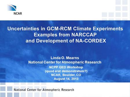 Uncertainties in GCM-RCM Climate Experiments Examples from NARCCAP and Development of NA-CORDEX Linda O. Mearns National Center for Atmospheric Research.
