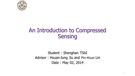 An Introduction to Compressed Sensing Student : Shenghan TSAI Advisor : Hsuan-Jung Su and Pin-Hsun Lin Date : May 02, 2014 1.