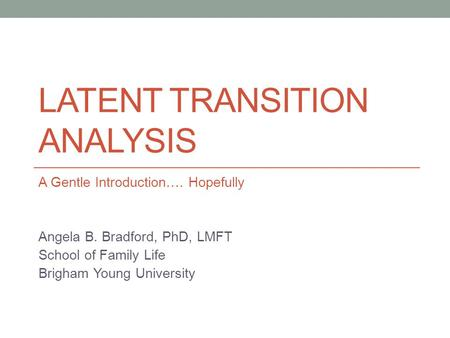 LATENT TRANSITION ANALYSIS A Gentle Introduction…. Hopefully Angela B. Bradford, PhD, LMFT School of Family Life Brigham Young University.