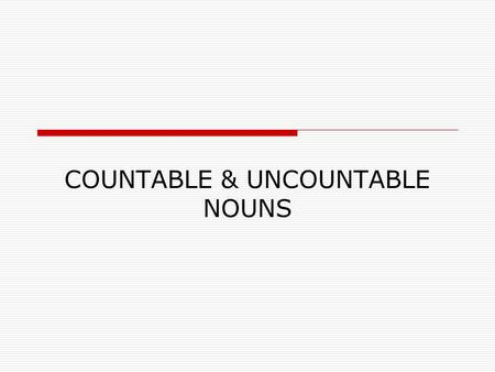 COUNTABLE & UNCOUNTABLE NOUNS. Uncountable Nouns  Substances: Liquids water, milk, beer, soup, oil, etc. Solids meat, cheese, butter, bread, etc. Gases.