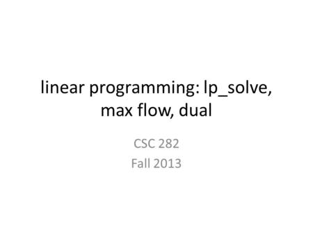 Linear programming: lp_solve, max flow, dual CSC 282 Fall 2013.