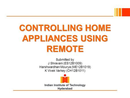 Indian Institute of Technology Hyderabad CONTROLLING HOME APPLIANCES USING REMOTE Submitted by J Shravani (ES12B1009) Harshwardhan Mourya (ME12B1019) K.