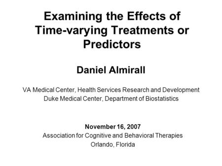 Examining the Effects of Time-varying Treatments or Predictors Daniel Almirall VA Medical Center, Health Services Research and Development Duke Medical.