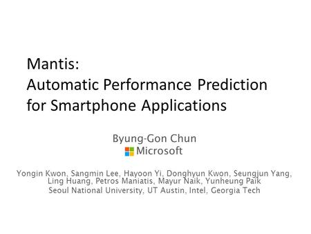 Mantis: Automatic Performance Prediction for Smartphone Applications Byung-Gon Chun Microsoft Yongin Kwon, Sangmin Lee, Hayoon Yi, Donghyun Kwon, Seungjun.