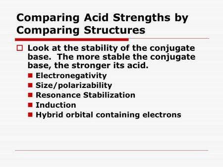 Comparing Acid Strengths by Comparing Structures  Look at the stability of the conjugate base. The more stable the conjugate base, the stronger its acid.