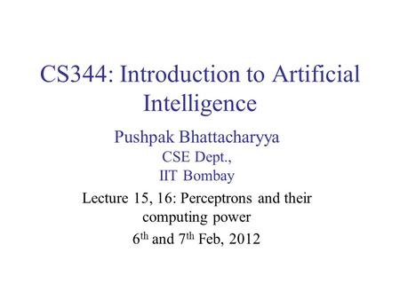 CS344: Introduction to Artificial Intelligence Pushpak Bhattacharyya CSE Dept., IIT Bombay Lecture 15, 16: Perceptrons and their computing power 6 th and.