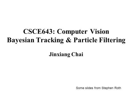 CSCE643: Computer Vision Bayesian Tracking & Particle Filtering Jinxiang Chai Some slides from Stephen Roth.