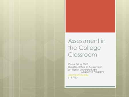 Assessment in the College Classroom Carrie Zelna, Ph.D. Director, Office of Assessment Division of Undergraduate Academic Programs 513-7153.