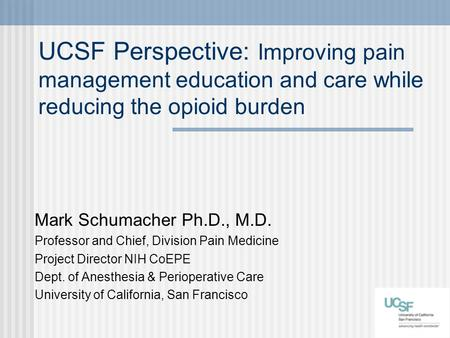 UCSF Perspective: Improving pain management education and care while reducing the opioid burden Mark Schumacher Ph.D., M.D. Professor and Chief, Division.
