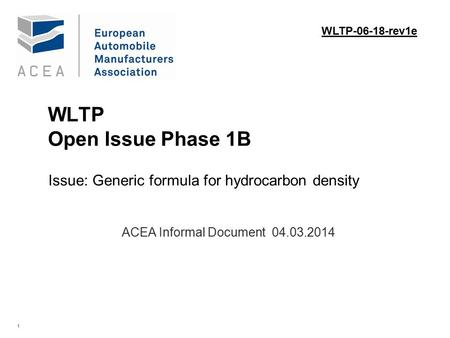 1 WLTP Open Issue Phase 1B Issue: Generic formula for hydrocarbon density. ACEA Informal Document 04.03.2014 WLTP-06-18-rev1e.