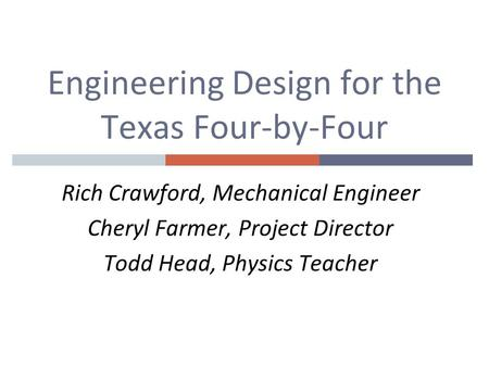 Engineering Design for the Texas Four-by-Four Rich Crawford, Mechanical Engineer Cheryl Farmer, Project Director Todd Head, Physics Teacher.