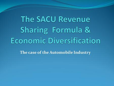 The case of the Automobile Industry. History of SACU RSF First agreed in 1910 with the formation of the Union of South Africa- BLS members expected to.