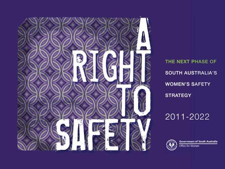 Women's Safety Strategy 2005 – 2010 Launched 2005 A Right to Safety 2011 – 2022 The next phase of South Australia's Women's Safety Strategy Released.