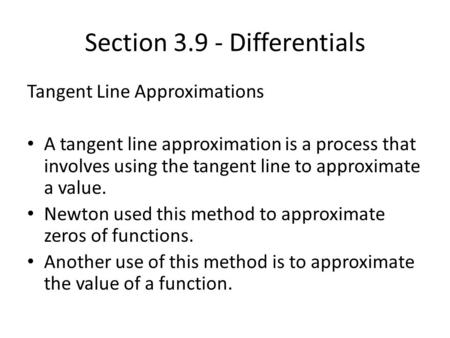 Section 3.9 - Differentials Tangent Line Approximations A tangent line approximation is a process that involves using the tangent line to approximate a.