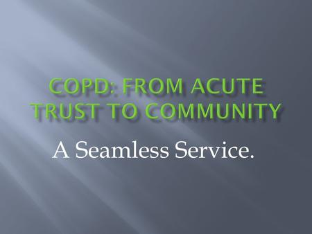 A Seamless Service..  Recognition that COPD and asthma a significant problem for our health economy  Data: 1800 admissions in 1996  1995: COPD and.
