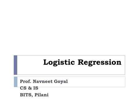 Logistic Regression Prof. Navneet Goyal CS & IS BITS, Pilani.