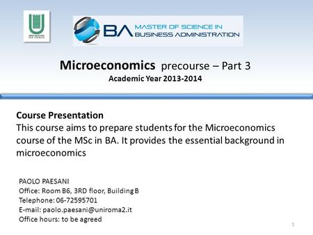 Microeconomics precourse – Part 3 Academic Year 2013-2014 Course Presentation This course aims to prepare students for the Microeconomics course of the.