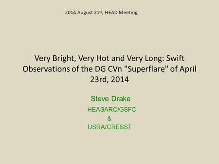 Very Bright, Very Hot and Very Long: Swift Observations of the DG CVn Superflare of April 23rd, 2014 Steve Drake HEASARC/GSFC & USRA/CRESST 2014 August.