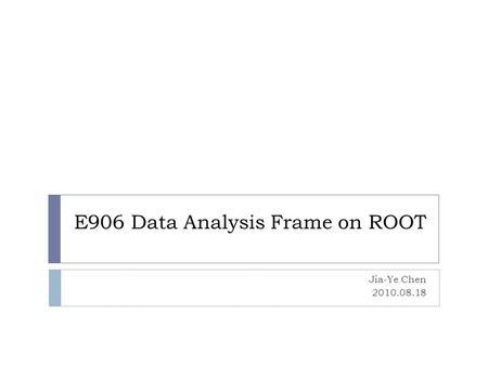 E906 Data Analysis Frame on ROOT Jia-Ye Chen 2010.08.18.
