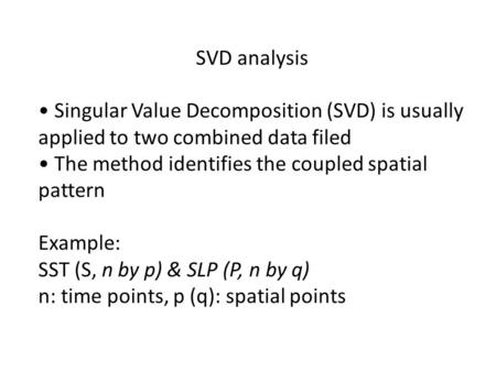 SVD analysis Singular Value Decomposition (SVD) is usually applied to two combined data filed The method identifies the coupled spatial pattern Example: