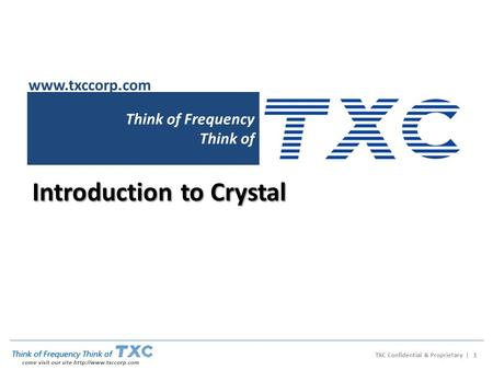 Think of Frequency Think of Introduction to Crystal www.txccorp.com TXC Confidential & Proprietary | 1.