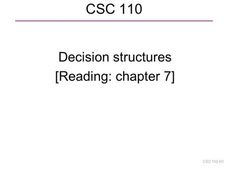 CSC 110 Decision structures [Reading: chapter 7] CSC 110 H1.