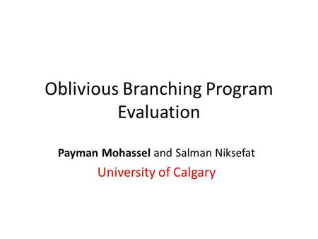 Oblivious Branching Program Evaluation Payman Mohassel and Salman Niksefat University of Calgary.