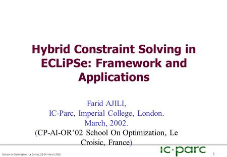 School on Optimization, Le Croisic, 23-24, March, 2002. 1 Hybrid Constraint Solving in ECLiPSe: Framework and Applications Farid AJILI, IC-Parc, Imperial.