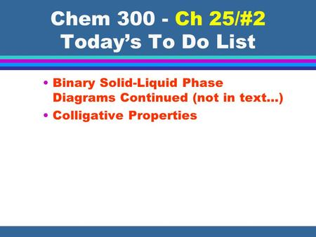 Chem 300 - Ch 25/#2 Today's To Do List Binary Solid-Liquid Phase Diagrams Continued (not in text…) Colligative Properties.