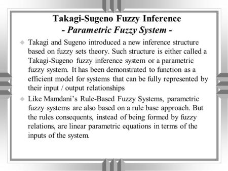 Takagi-Sugeno Fuzzy Inference - Parametric Fuzzy System - u Takagi and Sugeno introduced a new inference structure based on fuzzy sets theory. Such structure.