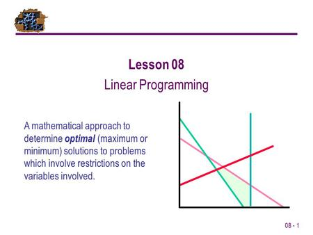08 - 1 Lesson 08 Linear Programming A mathematical approach to determine optimal (maximum or minimum) solutions to problems which involve restrictions.